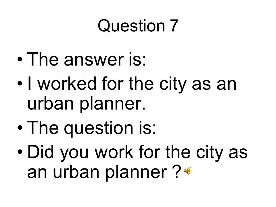 Question 7 The answer is: I worked for the city as an urban planner.