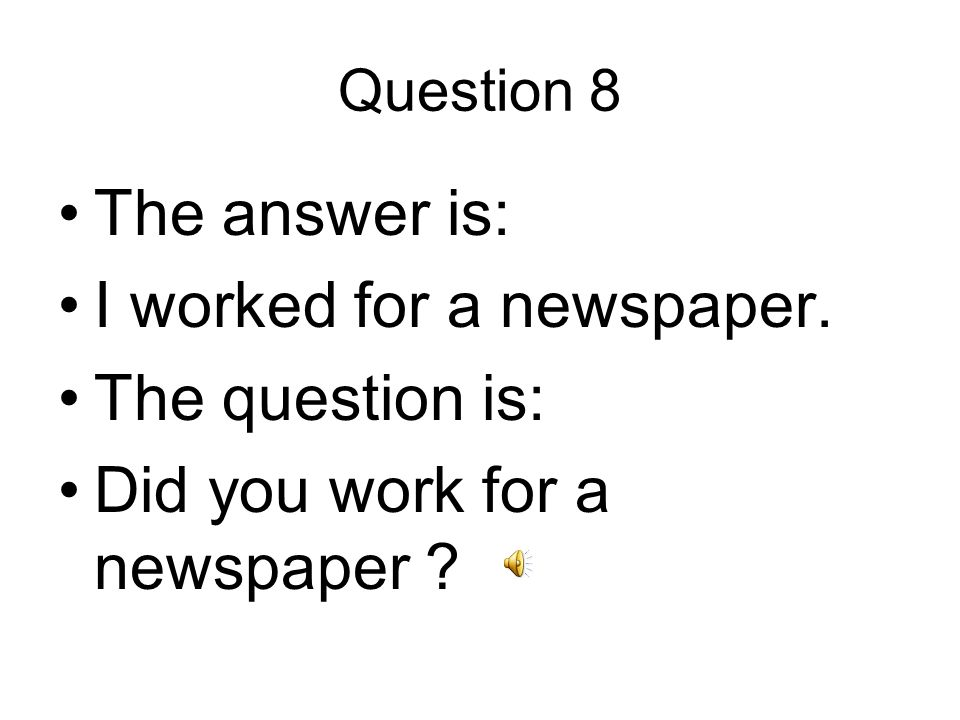 Question 8 The answer is: I worked for a newspaper. The question is: Did you work for a newspaper