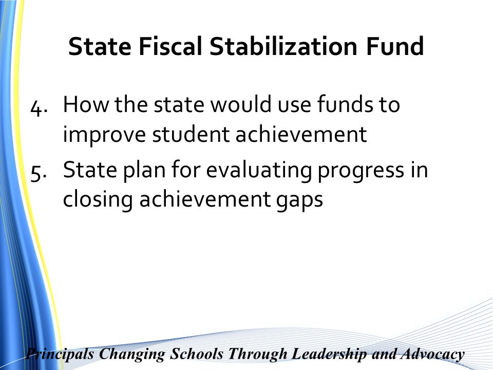 Principals Changing Schools Through Leadership and Advocacy State Fiscal Stabilization Fund 4.How the state would use funds to improve student achievement 5.State plan for evaluating progress in closing achievement gaps