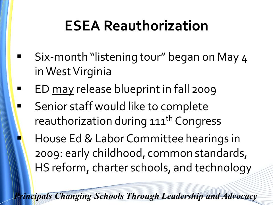 Principals Changing Schools Through Leadership and Advocacy ESEA Reauthorization  Six-month listening tour began on May 4 in West Virginia  ED may release blueprint in fall 2009  Senior staff would like to complete reauthorization during 111 th Congress  House Ed & Labor Committee hearings in 2009: early childhood, common standards, HS reform, charter schools, and technology