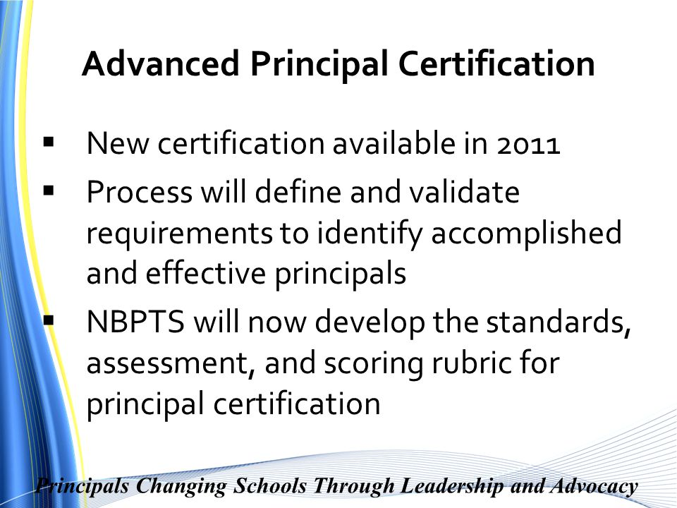 Principals Changing Schools Through Leadership and Advocacy Advanced Principal Certification  New certification available in 2011  Process will define and validate requirements to identify accomplished and effective principals  NBPTS will now develop the standards, assessment, and scoring rubric for principal certification