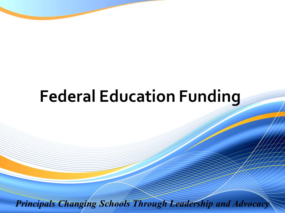 Principals Changing Schools Through Leadership and Advocacy Federal Education Funding