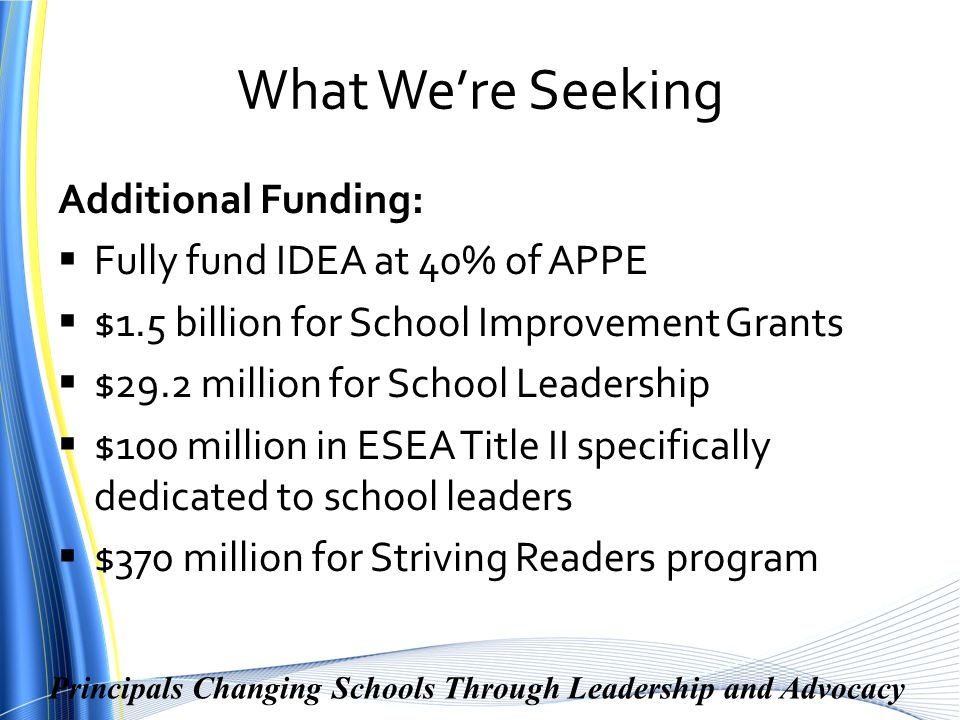 Principals Changing Schools Through Leadership and Advocacy What We're Seeking Additional Funding:  Fully fund IDEA at 40% of APPE  $1.5 billion for School Improvement Grants  $29.2 million for School Leadership  $100 million in ESEA Title II specifically dedicated to school leaders  $370 million for Striving Readers program
