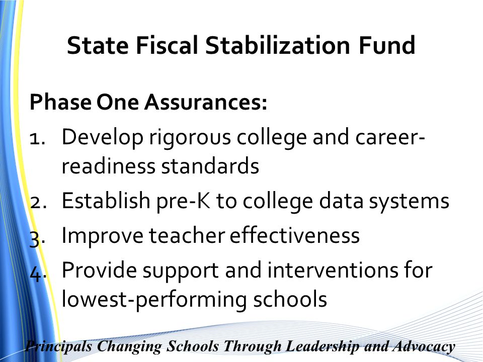 Principals Changing Schools Through Leadership and Advocacy State Fiscal Stabilization Fund Phase One Assurances: 1.Develop rigorous college and career- readiness standards 2.Establish pre-K to college data systems 3.Improve teacher effectiveness 4.Provide support and interventions for lowest-performing schools