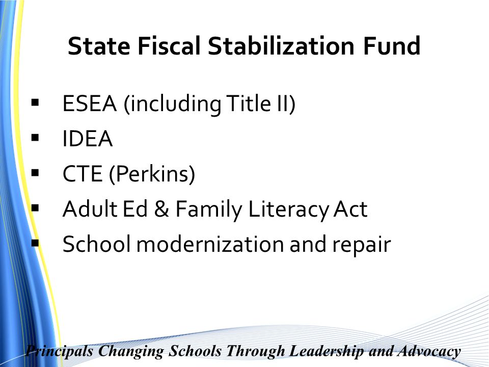 Principals Changing Schools Through Leadership and Advocacy State Fiscal Stabilization Fund  ESEA (including Title II)  IDEA  CTE (Perkins)  Adult Ed & Family Literacy Act  School modernization and repair