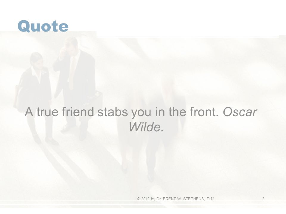 Quote A true friend stabs you in the front. Oscar Wilde. © 2010 by Dr. BRENT W. STEPHENS, D.M.2