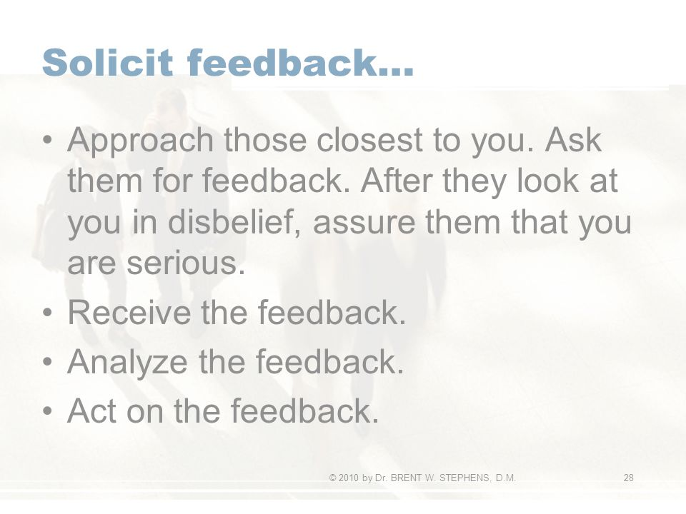 Solicit feedback… Approach those closest to you. Ask them for feedback.