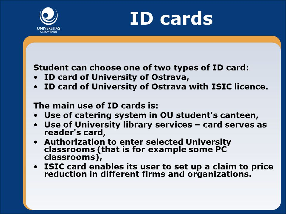 ID cards Student can choose one of two types of ID card: ID card of University of Ostrava, ID card of University of Ostrava with ISIC licence.