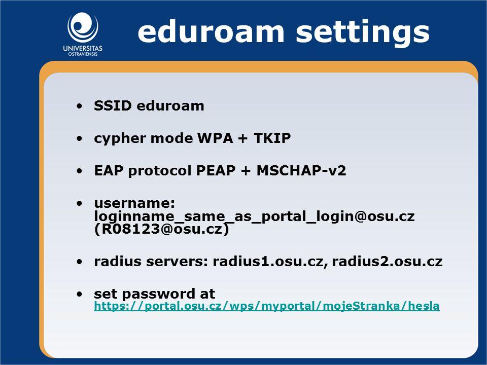 eduroam settings SSID eduroam cypher mode WPA + TKIP EAP protocol PEAP + MSCHAP-v2 username: loginname_same_as_portal_login@osu.cz (R08123@osu.cz) radius servers: radius1.osu.cz, radius2.osu.cz set password at https://portal.osu.cz/wps/myportal/mojeStranka/hesla https://portal.osu.cz/wps/myportal/mojeStranka/hesla