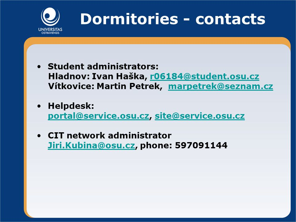 Dormitories - contacts Student administrators: Hladnov: Ivan Haška, Vítkovice: Martin Petrek, Helpdesk:  CIT network administrator phone: