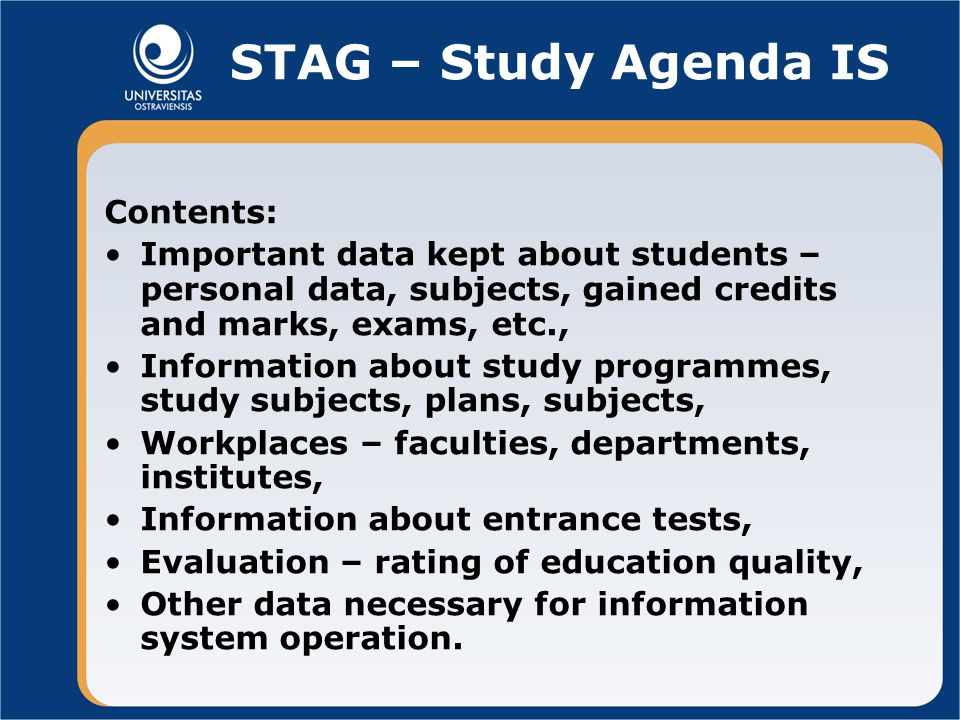STAG – Study Agenda IS Contents: Important data kept about students – personal data, subjects, gained credits and marks, exams, etc., Information about study programmes, study subjects, plans, subjects, Workplaces – faculties, departments, institutes, Information about entrance tests, Evaluation – rating of education quality, Other data necessary for information system operation.