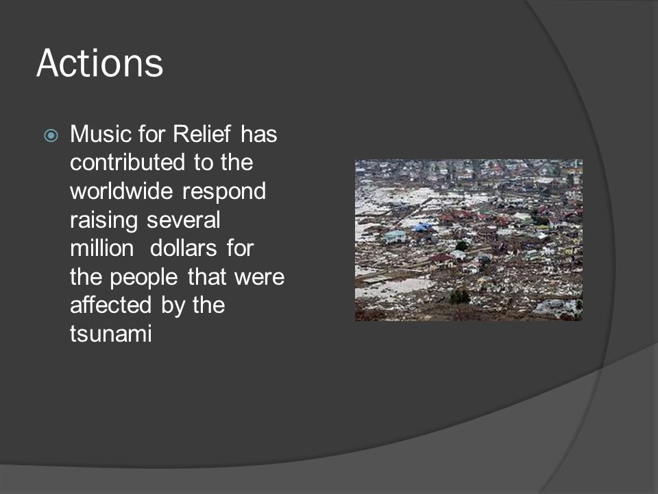 Actions  Music for Relief has contributed to the worldwide respond raising several million dollars for the people that were affected by the tsunami