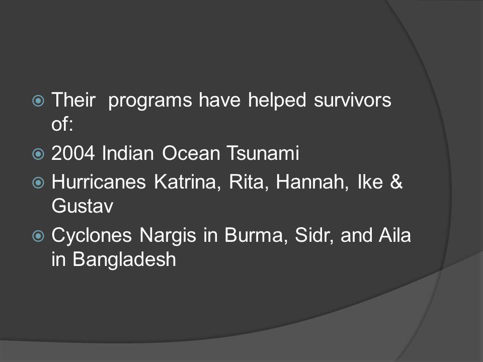  Their programs have helped survivors of:  2004 Indian Ocean Tsunami  Hurricanes Katrina, Rita, Hannah, Ike & Gustav  Cyclones Nargis in Burma, Sidr, and Aila in Bangladesh