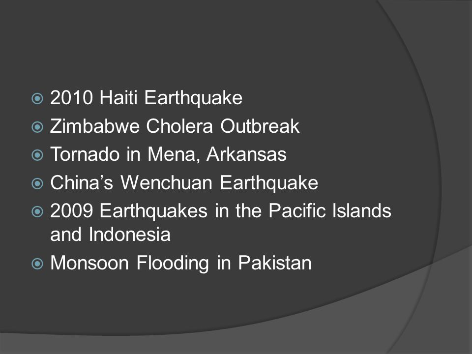  2010 Haiti Earthquake  Zimbabwe Cholera Outbreak  Tornado in Mena, Arkansas  China's Wenchuan Earthquake  2009 Earthquakes in the Pacific Islands and Indonesia  Monsoon Flooding in Pakistan