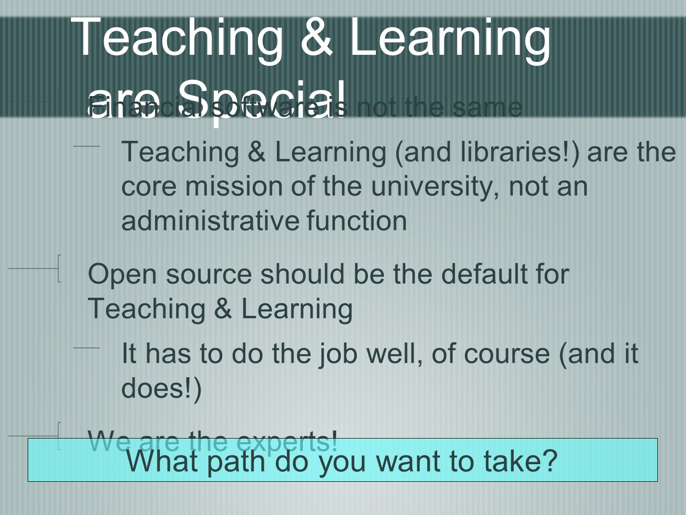 Teaching & Learning are Special Financial software is not the same Teaching & Learning (and libraries!) are the core mission of the university, not an administrative function Open source should be the default for Teaching & Learning It has to do the job well, of course (and it does!) We are the experts.