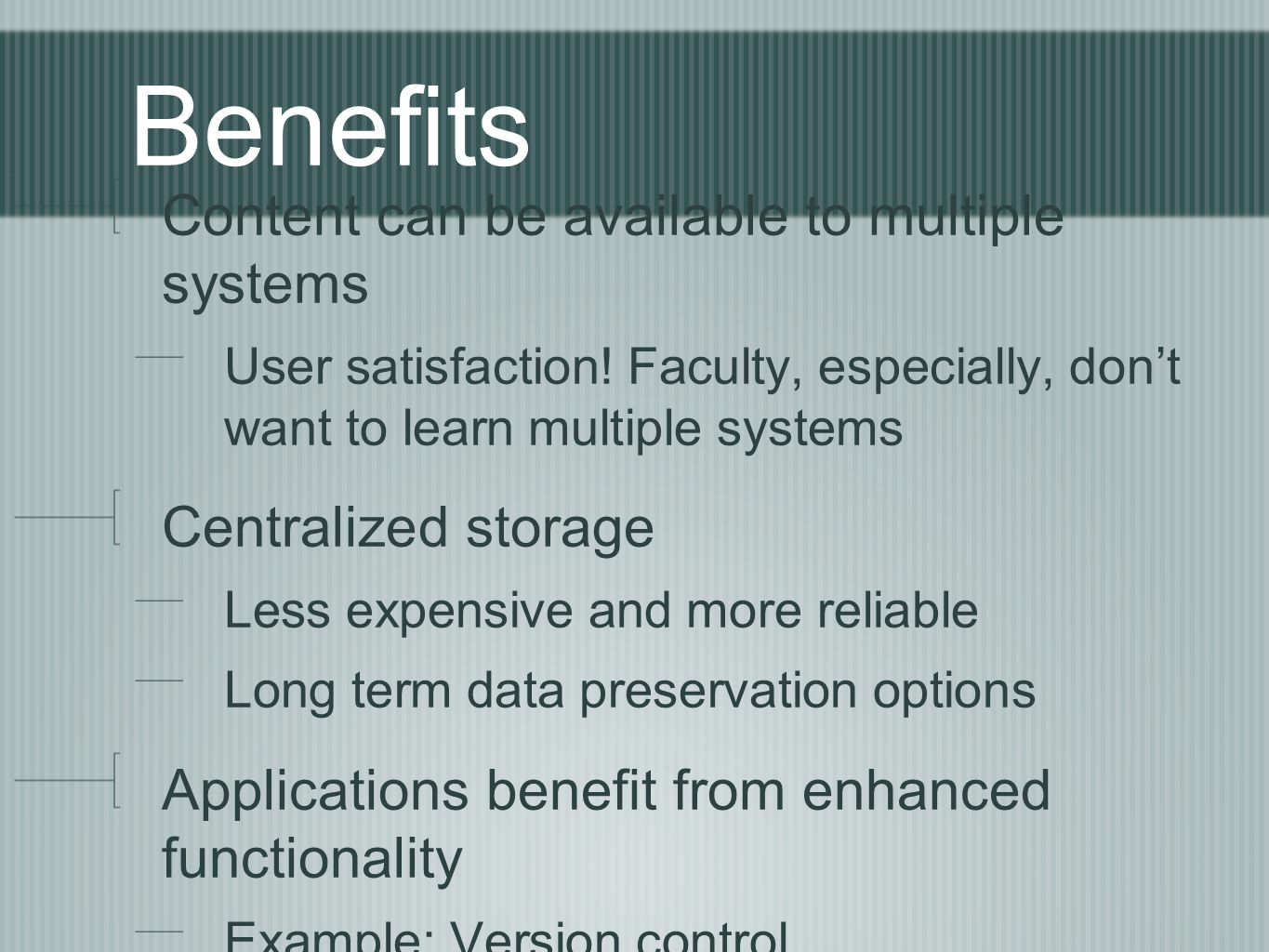 Benefits Content can be available to multiple systems User satisfaction! Faculty, especially, don't want to learn multiple systems Centralized storage