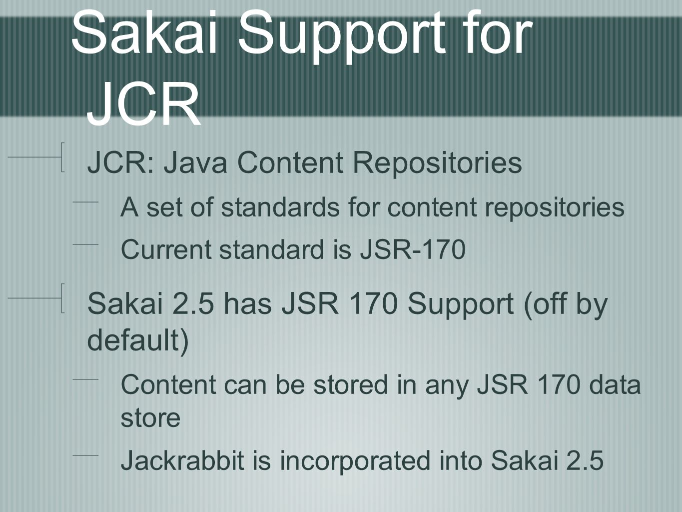 Sakai Support for JCR JCR: Java Content Repositories A set of standards for content repositories Current standard is JSR-170 Sakai 2.5 has JSR 170 Support (off by default) Content can be stored in any JSR 170 data store Jackrabbit is incorporated into Sakai 2.5