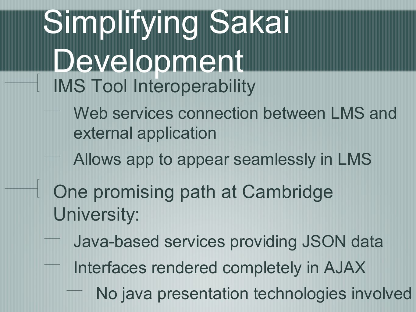 Simplifying Sakai Development IMS Tool Interoperability Web services connection between LMS and external application Allows app to appear seamlessly in LMS One promising path at Cambridge University: Java-based services providing JSON data Interfaces rendered completely in AJAX No java presentation technologies involved