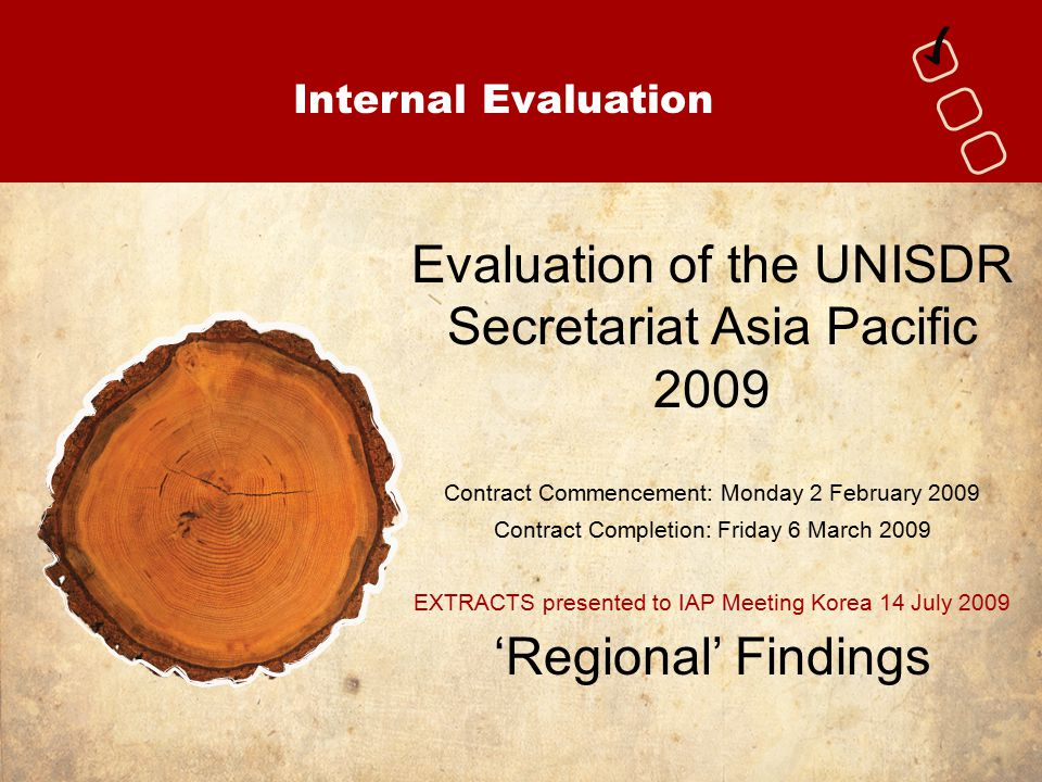 Internal Evaluation Evaluation of the UNISDR Secretariat Asia Pacific 2009 Contract Commencement: Monday 2 February 2009 Contract Completion: Friday 6