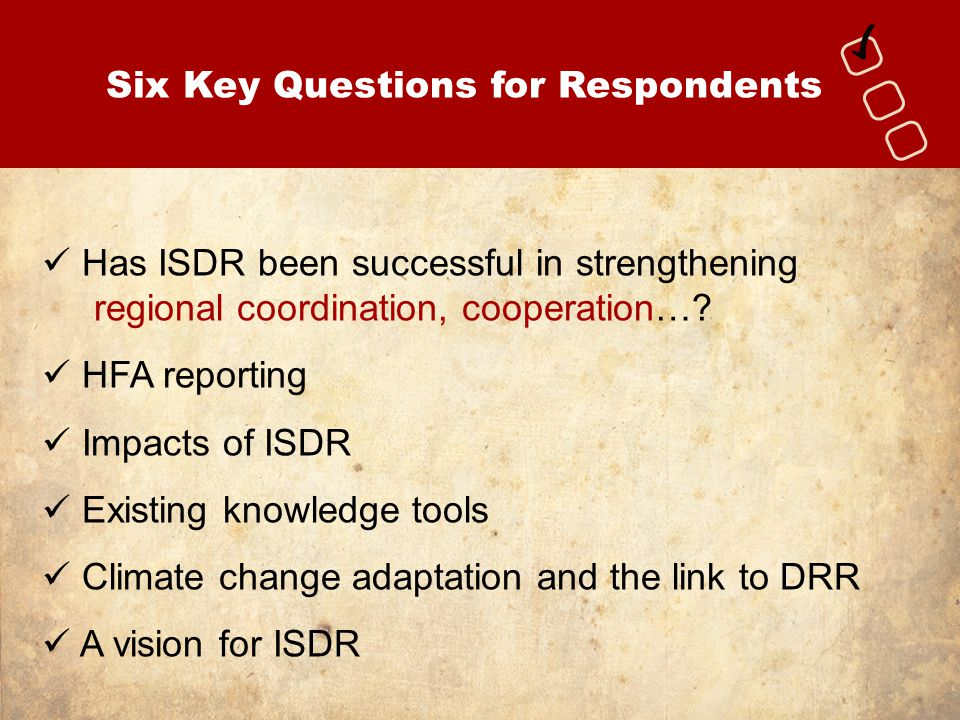 Six Key Questions for Respondents Has ISDR been successful in strengthening regional coordination, cooperation…? HFA reporting Impacts of ISDR Existin