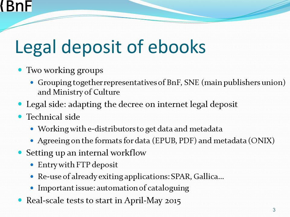 Legal deposit of ebooks Two working groups Grouping together representatives of BnF, SNE (main publishers union) and Ministry of Culture Legal side: adapting the decree on internet legal deposit Technical side Working with e-distributors to get data and metadata Agreeing on the formats for data (EPUB, PDF) and metadata (ONIX) Setting up an internal workflow Entry with FTP deposit Re-use of already exiting applications: SPAR, Gallica… Important issue: automation of cataloguing Real-scale tests to start in April-May 2015 3