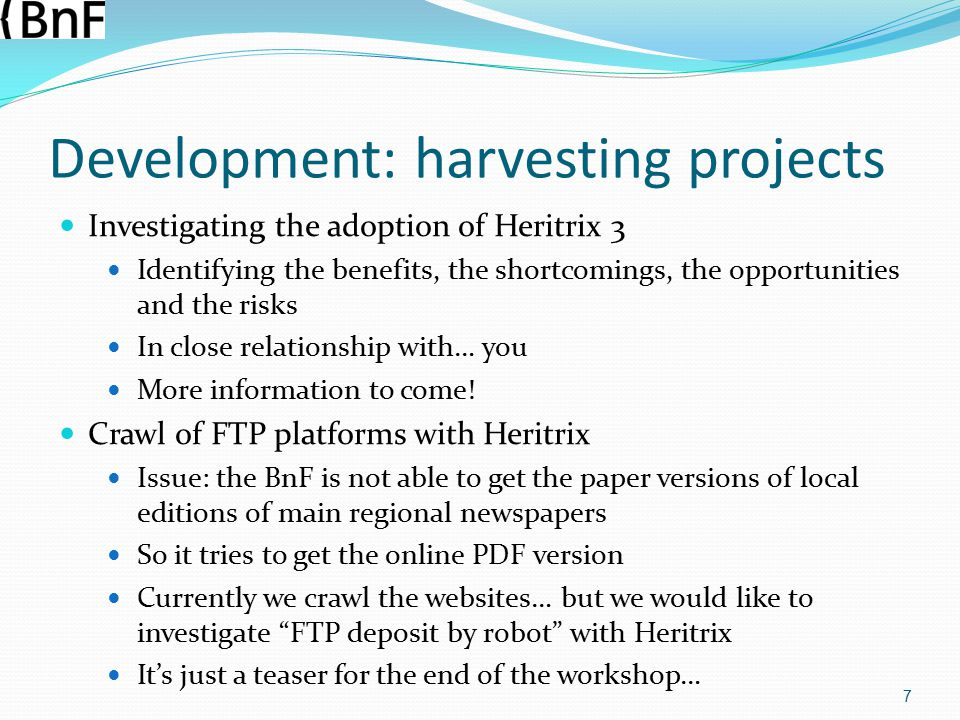 Development: harvesting projects Investigating the adoption of Heritrix 3 Identifying the benefits, the shortcomings, the opportunities and the risks In close relationship with… you More information to come.
