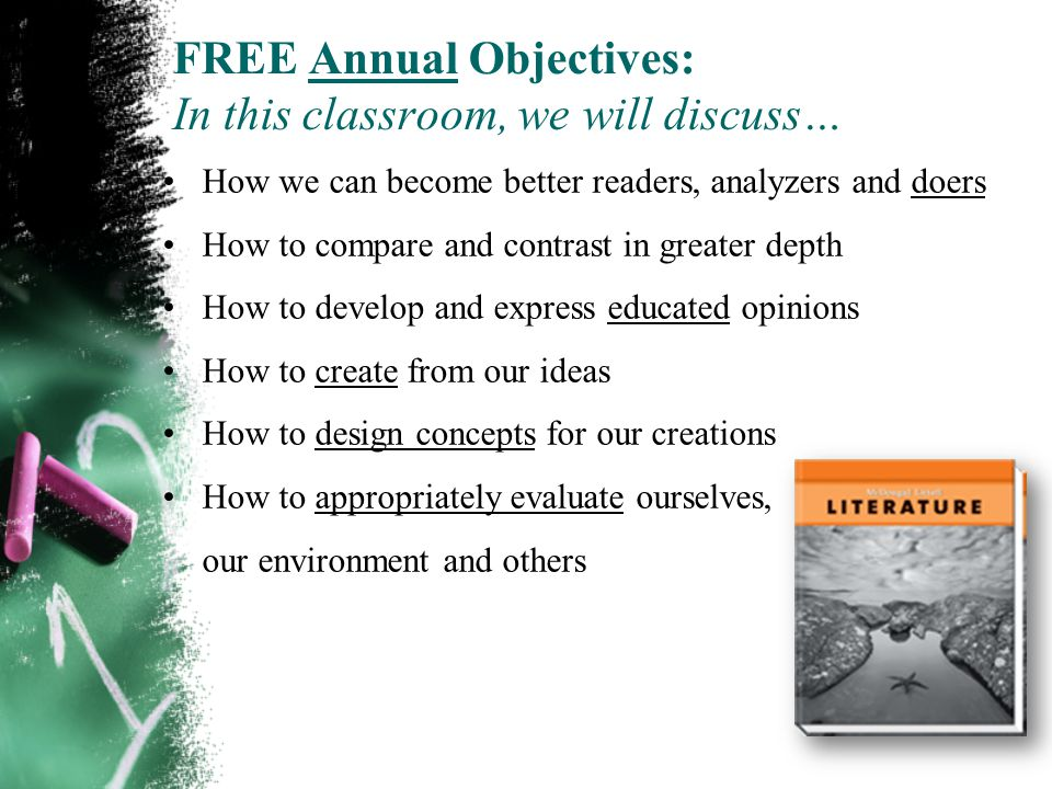 FREE Annual Objectives: In this classroom, we will discuss… How we can become better readers, analyzers and doers How to compare and contrast in greater depth How to develop and express educated opinions How to create from our ideas How to design concepts for our creations How to appropriately evaluate ourselves, our environment and others