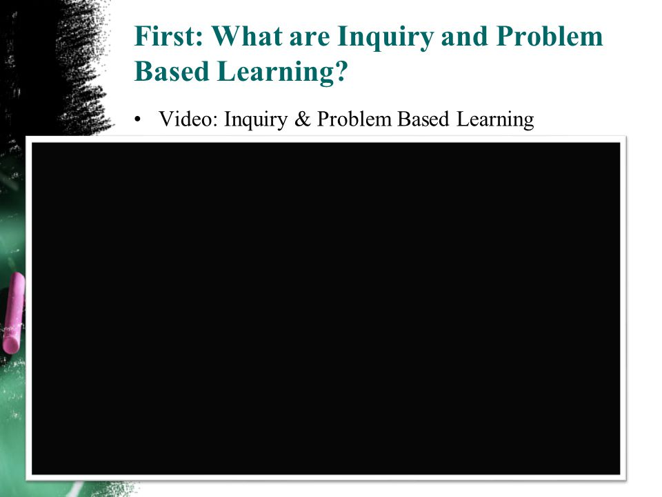 First: What are Inquiry and Problem Based Learning Video: Inquiry & Problem Based Learning