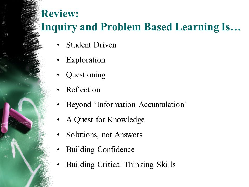 Review: Inquiry and Problem Based Learning Is… Student Driven Exploration Questioning Reflection Beyond 'Information Accumulation' A Quest for Knowledge Solutions, not Answers Building Confidence Building Critical Thinking Skills
