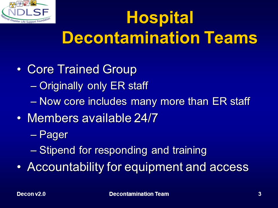 Decon v2.0Decontamination Team14 Summary Personnel need to …Personnel need to … –Understand the decontamination plan –Understand the difference in requirements between the RELEASE SITE (HAZMAT) and HOSPITAL ENTRY DECON zones –Be trained and medically cleared for their specific roles –Equipped with Level C PPE if working in the decon zone –Scale response to the size of the event –Establish a decontamination site