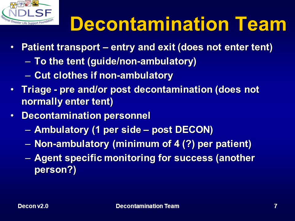 Decon v2.0Decontamination Team7 Patient transport – entry and exit (does not enter tent)Patient transport – entry and exit (does not enter tent) –To the tent (guide/non-ambulatory) –Cut clothes if non-ambulatory Triage - pre and/or post decontamination (does not normally enter tent)Triage - pre and/or post decontamination (does not normally enter tent) Decontamination personnelDecontamination personnel –Ambulatory (1 per side – post DECON) –Non-ambulatory (minimum of 4 ( ) per patient) –Agent specific monitoring for success (another person ) Decontamination Team