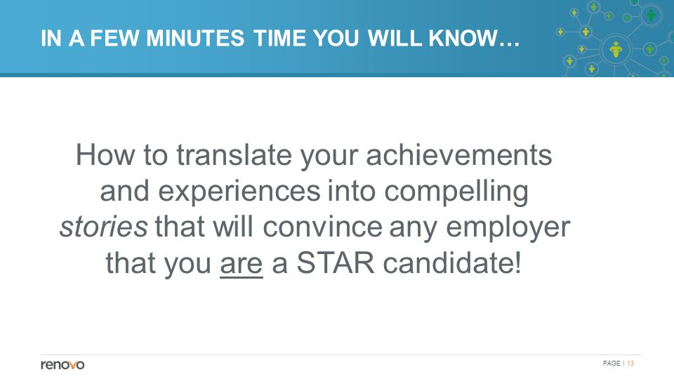 IN A FEW MINUTES TIME YOU WILL KNOW… How to translate your achievements and experiences into compelling stories that will convince any employer that you are a STAR candidate.