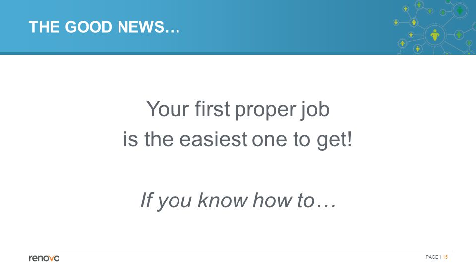 THE GOOD NEWS… Your first proper job is the easiest one to get! If you know how to… PAGE | 15