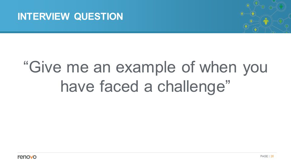 INTERVIEW QUESTION Give me an example of when you have faced a challenge PAGE | 26