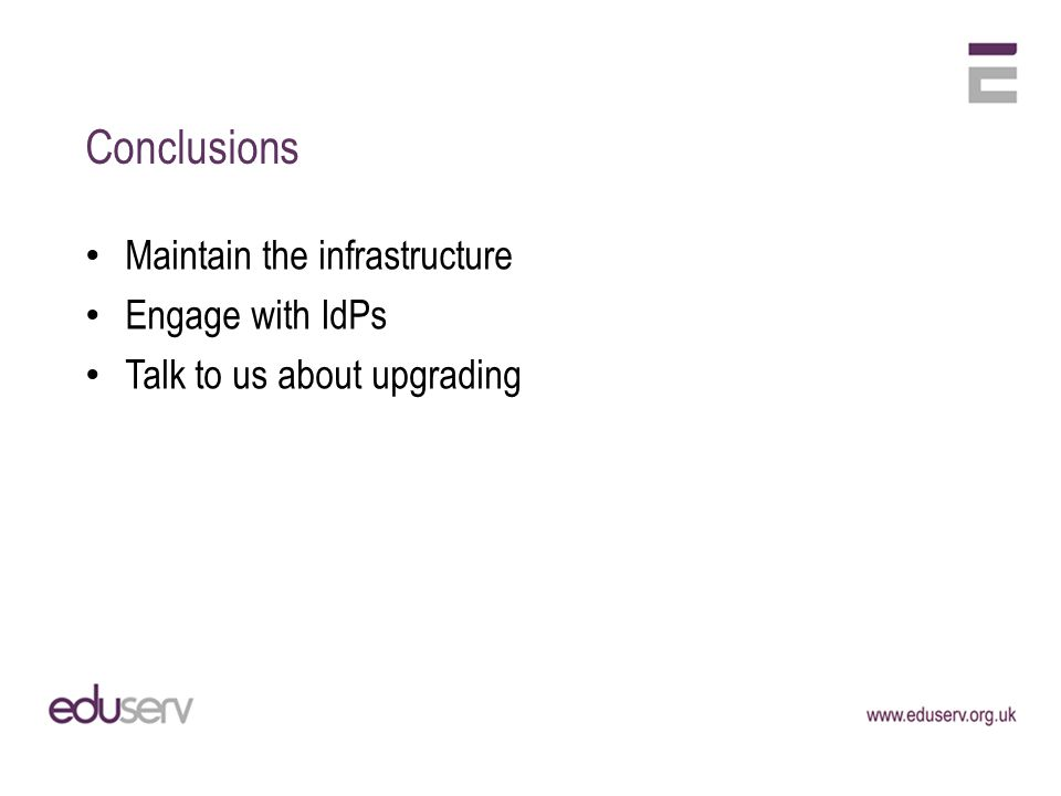 Conclusions Maintain the infrastructure Engage with IdPs Talk to us about upgrading