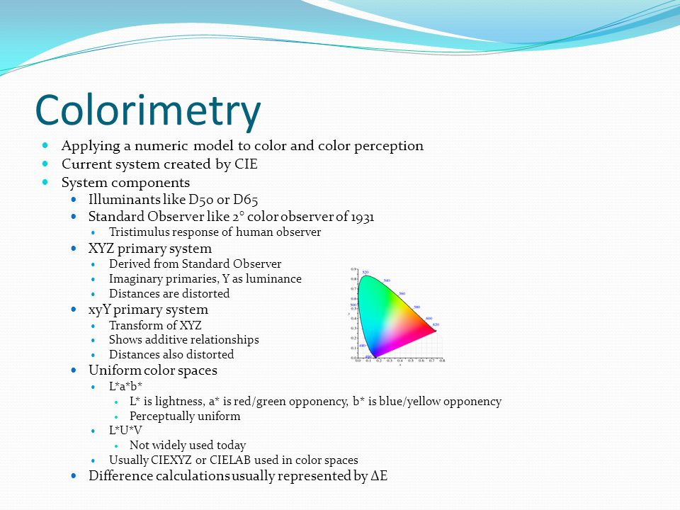 Colorimetry Applying a numeric model to color and color perception Current system created by CIE System components Illuminants like D50 or D65 Standard Observer like 2° color observer of 1931 Tristimulus response of human observer XYZ primary system Derived from Standard Observer Imaginary primaries, Y as luminance Distances are distorted xyY primary system Transform of XYZ Shows additive relationships Distances also distorted Uniform color spaces L*a*b* L* is lightness, a* is red/green opponency, b* is blue/yellow opponency Perceptually uniform L*U*V Not widely used today Usually CIEXYZ or CIELAB used in color spaces Difference calculations usually represented by ΔE
