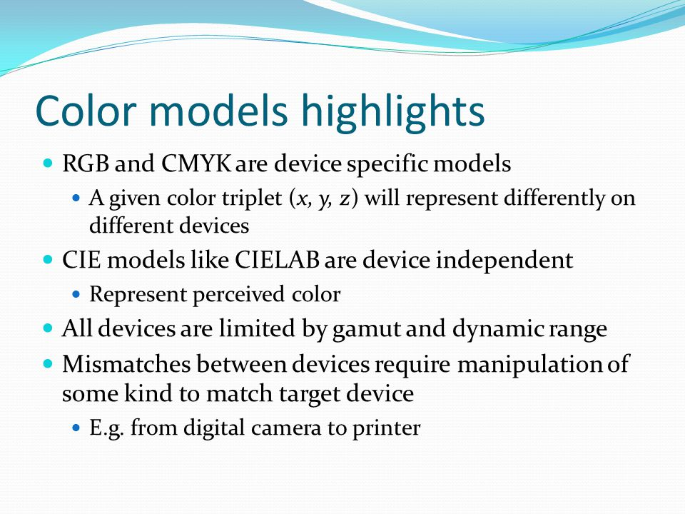 Color models highlights RGB and CMYK are device specific models A given color triplet (x, y, z) will represent differently on different devices CIE models like CIELAB are device independent Represent perceived color All devices are limited by gamut and dynamic range Mismatches between devices require manipulation of some kind to match target device E.g.