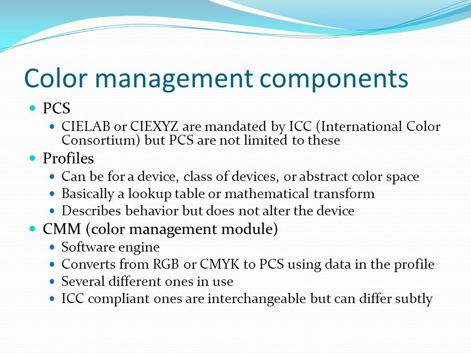 Color management components PCS CIELAB or CIEXYZ are mandated by ICC (International Color Consortium) but PCS are not limited to these Profiles Can be for a device, class of devices, or abstract color space Basically a lookup table or mathematical transform Describes behavior but does not alter the device CMM (color management module) Software engine Converts from RGB or CMYK to PCS using data in the profile Several different ones in use ICC compliant ones are interchangeable but can differ subtly