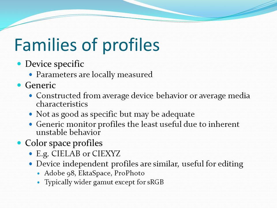 Families of profiles Device specific Parameters are locally measured Generic Constructed from average device behavior or average media characteristics Not as good as specific but may be adequate Generic monitor profiles the least useful due to inherent unstable behavior Color space profiles E.g.