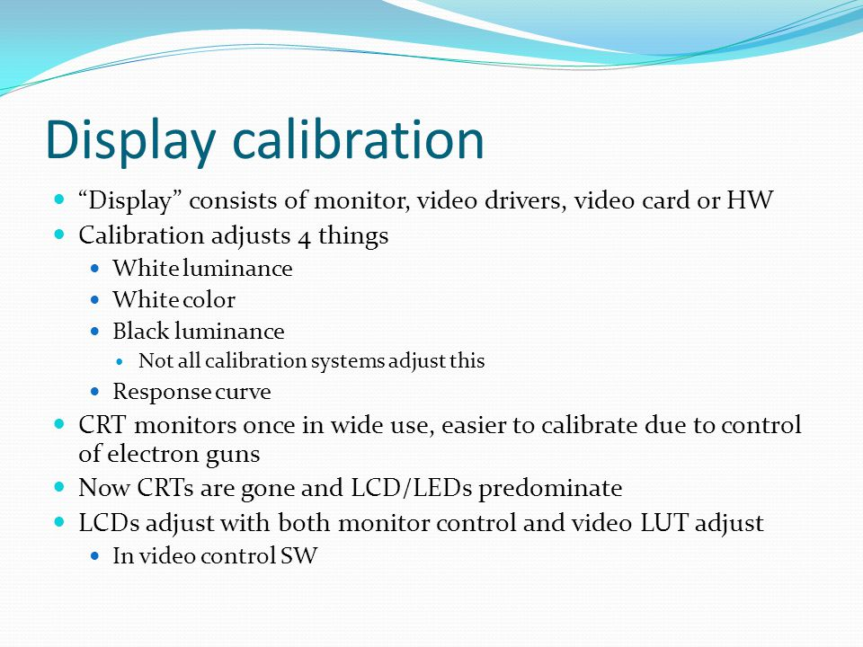 Display calibration Display consists of monitor, video drivers, video card or HW Calibration adjusts 4 things White luminance White color Black luminance Not all calibration systems adjust this Response curve CRT monitors once in wide use, easier to calibrate due to control of electron guns Now CRTs are gone and LCD/LEDs predominate LCDs adjust with both monitor control and video LUT adjust In video control SW
