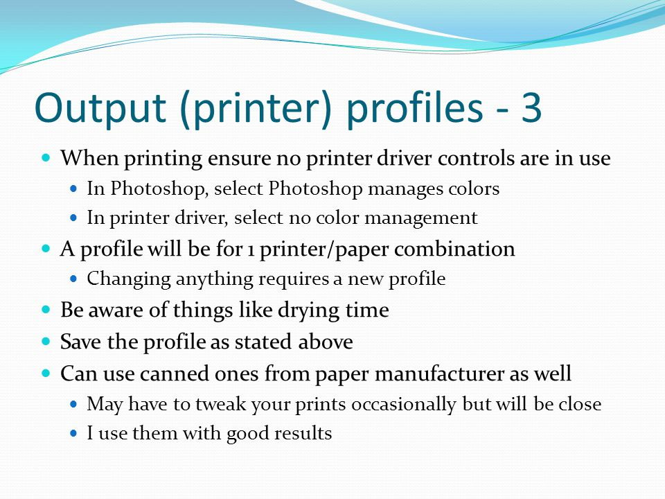 Output (printer) profiles - 3 When printing ensure no printer driver controls are in use In Photoshop, select Photoshop manages colors In printer driver, select no color management A profile will be for 1 printer/paper combination Changing anything requires a new profile Be aware of things like drying time Save the profile as stated above Can use canned ones from paper manufacturer as well May have to tweak your prints occasionally but will be close I use them with good results