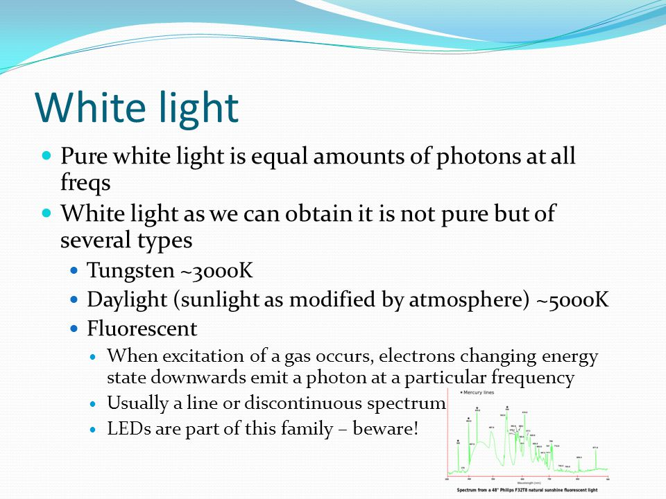 White light Pure white light is equal amounts of photons at all freqs White light as we can obtain it is not pure but of several types Tungsten ~3000K Daylight (sunlight as modified by atmosphere) ~5000K Fluorescent When excitation of a gas occurs, electrons changing energy state downwards emit a photon at a particular frequency Usually a line or discontinuous spectrum LEDs are part of this family – beware!