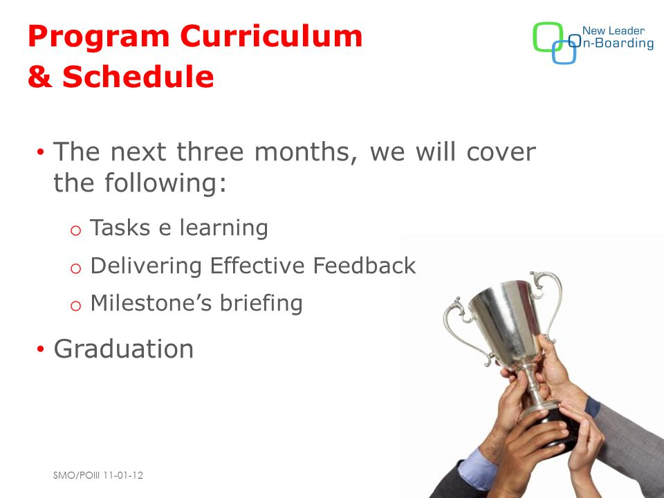 SMO/POIII 11-01-12 Program Curriculum & Schedule The next three months, we will cover the following: o Tasks e learning o Delivering Effective Feedback o Milestone's briefing Graduation