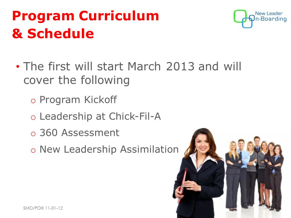 SMO/POIII 11-01-12 Program Curriculum & Schedule The first will start March 2013 and will cover the following o Program Kickoff o Leadership at Chick-Fil-A o 360 Assessment o New Leadership Assimilation