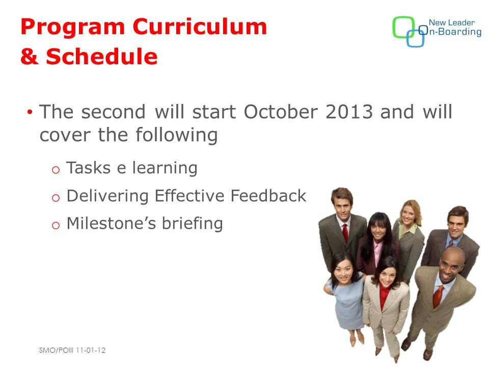 SMO/POIII 11-01-12 Program Curriculum & Schedule The second will start October 2013 and will cover the following o Tasks e learning o Delivering Effective Feedback o Milestone's briefing