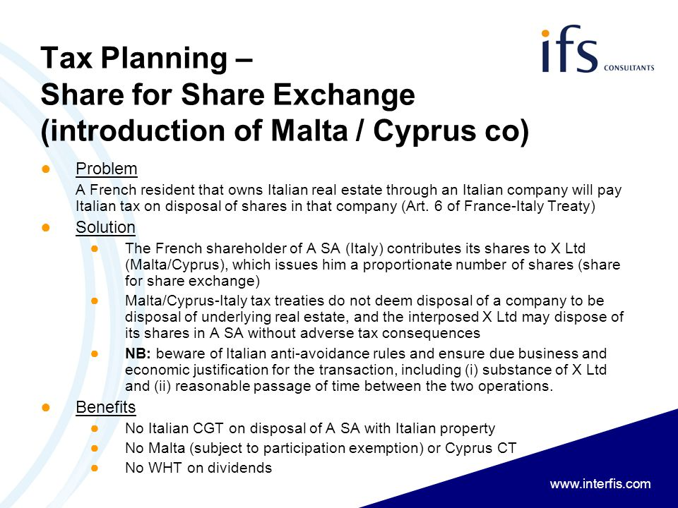www.interfis.com Tax Planning – Share for Share Exchange (introduction of Malta / Cyprus co) ● Problem A French resident that owns Italian real estate through an Italian company will pay Italian tax on disposal of shares in that company (Art.