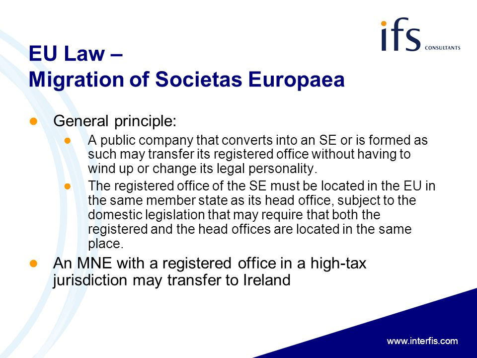www.interfis.com EU Law – Migration of Societas Europaea ● General principle: ● A public company that converts into an SE or is formed as such may transfer its registered office without having to wind up or change its legal personality.