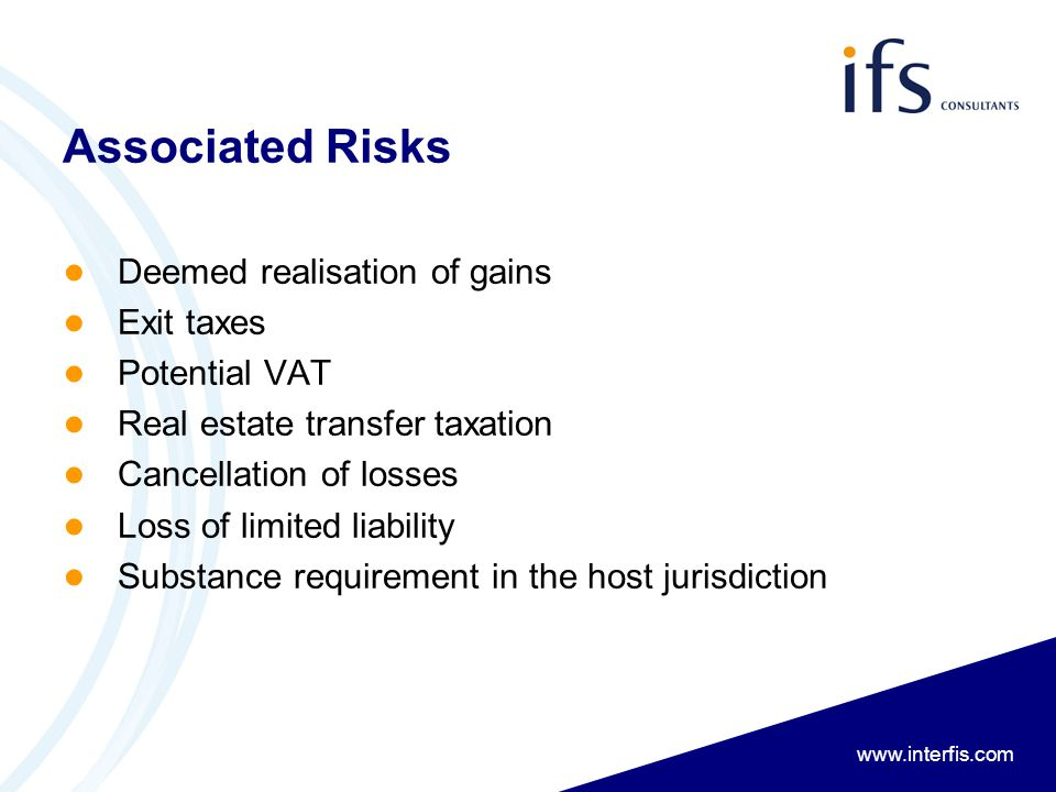 www.interfis.com Associated Risks ● Deemed realisation of gains ● Exit taxes ● Potential VAT ● Real estate transfer taxation ● Cancellation of losses ● Loss of limited liability ● Substance requirement in the host jurisdiction