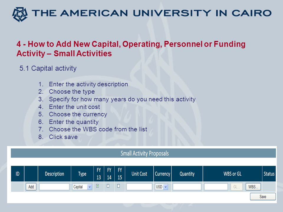 4 - How to Add New Capital, Operating, Personnel or Funding Activity – Small Activities 5.1 Capital activity 1.Enter the activity description 2.Choose the type 3.Specify for how many years do you need this activity 4.Enter the unit cost 5.Choose the currency 6.Enter the quantity 7.Choose the WBS code from the list 8.Click save