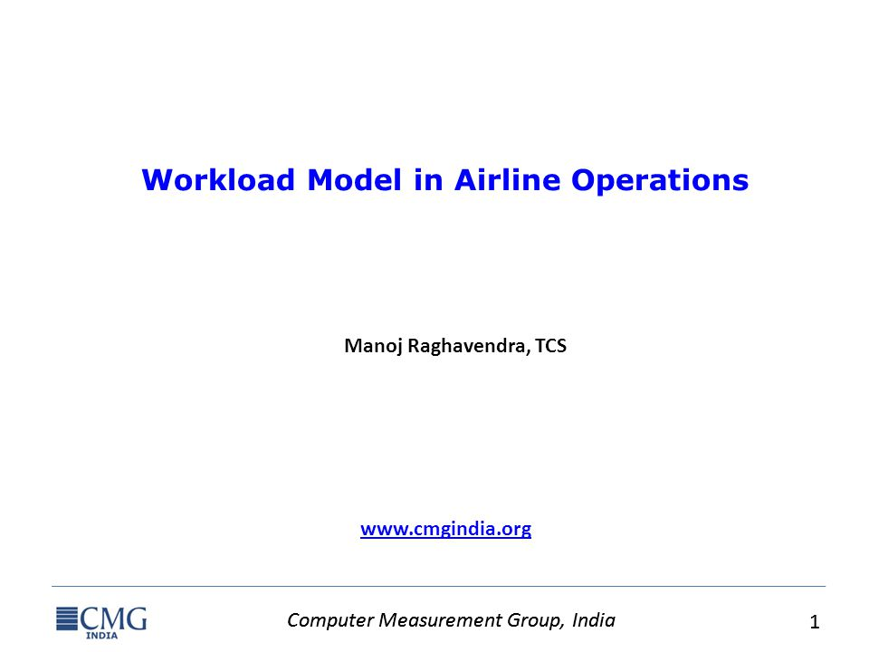 Computer Measurement Group, India 1 1 www.cmgindia.org Workload Model in Airline Operations Manoj Raghavendra, TCS